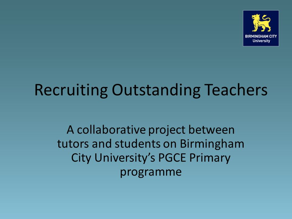 A collaborative project between tutors and students on Birmingham City University's PGCE Primary programme Recruiting Outstanding Teachers