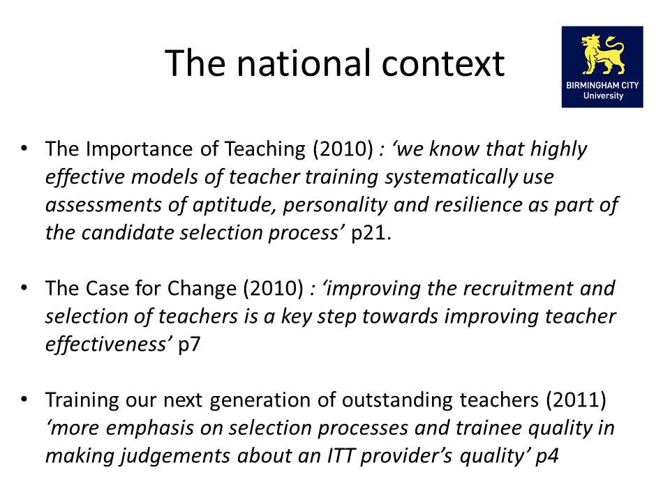 The Importance of Teaching (2010) : 'we know that highly effective models of teacher training systematically use assessments of aptitude, personality and resilience as part of the candidate selection process' p21.