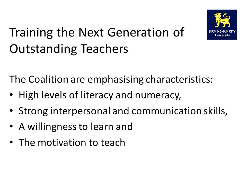 The Coalition are emphasising characteristics: High levels of literacy and numeracy, Strong interpersonal and communication skills, A willingness to learn and The motivation to teach Training the Next Generation of Outstanding Teachers