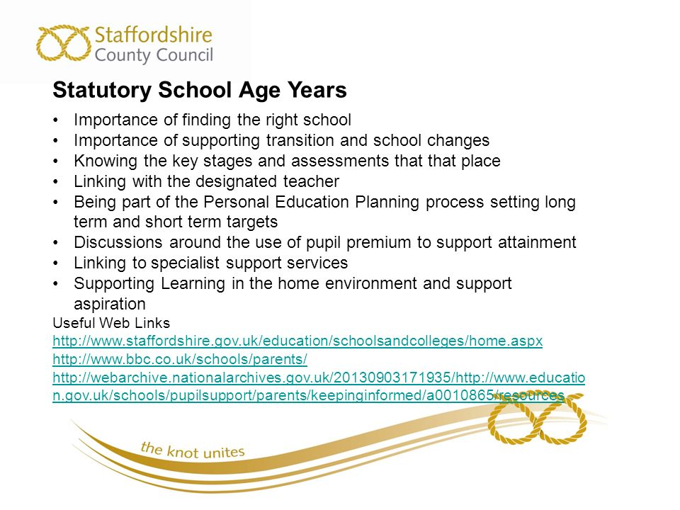 Statutory School Age Years Importance of finding the right school Importance of supporting transition and school changes Knowing the key stages and assessments that that place Linking with the designated teacher Being part of the Personal Education Planning process setting long term and short term targets Discussions around the use of pupil premium to support attainment Linking to specialist support services Supporting Learning in the home environment and support aspiration Useful Web Links n.gov.uk/schools/pupilsupport/parents/keepinginformed/a /resources