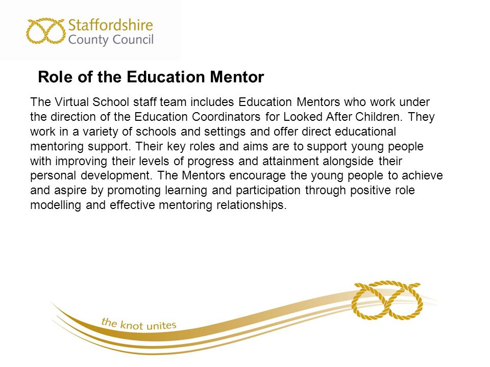Role of the Education Mentor The Virtual School staff team includes Education Mentors who work under the direction of the Education Coordinators for Looked After Children.