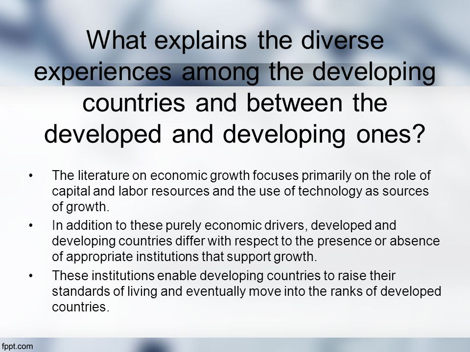 What explains the diverse experiences among the developing countries and between the developed and developing ones.