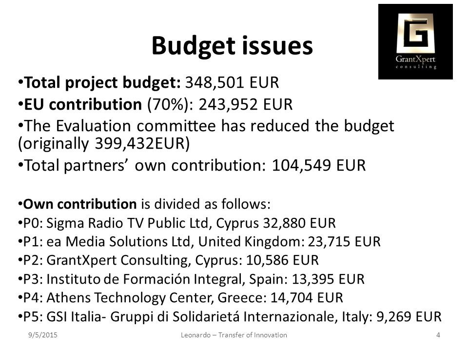 Budget issues Total project budget: 348,501 EUR EU contribution (70%): 243,952 EUR The Evaluation committee has reduced the budget (originally 399,432EUR) Total partners' own contribution: 104,549 EUR Own contribution is divided as follows: P0: Sigma Radio TV Public Ltd, Cyprus 32,880 EUR P1: ea Media Solutions Ltd, United Kingdom: 23,715 EUR P2: GrantXpert Consulting, Cyprus: 10,586 EUR P3: Instituto de Formación Integral, Spain: 13,395 EUR P4: Athens Technology Center, Greece: 14,704 EUR P5: GSI Italia- Gruppi di Solidarietá Internazionale, Italy: 9,269 EUR 9/5/2015Leonardo – Transfer of Innovation4
