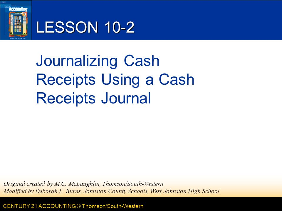 CENTURY 21 ACCOUNTING © Thomson/South-Western LESSON 10-2 Journalizing Cash Receipts Using a Cash Receipts Journal Original created by M.C.