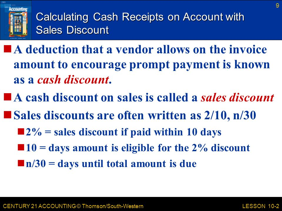 CENTURY 21 ACCOUNTING © Thomson/South-Western 9 LESSON 10-2 Calculating Cash Receipts on Account with Sales Discount A deduction that a vendor allows on the invoice amount to encourage prompt payment is known as a cash discount.