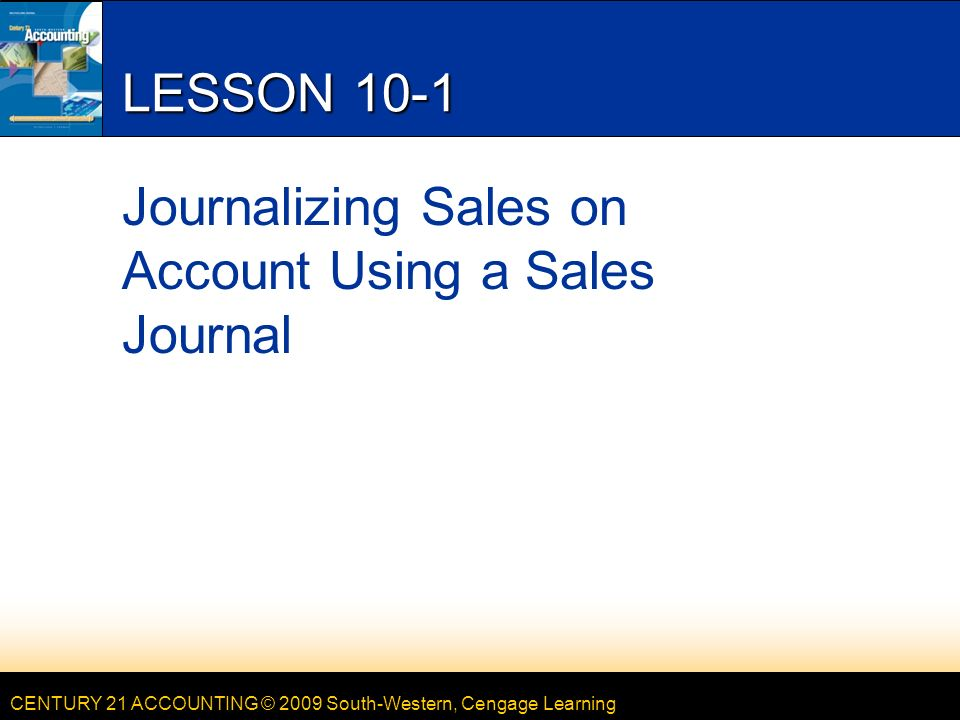 CENTURY 21 ACCOUNTING © 2009 South-Western, Cengage Learning LESSON 10-1 Journalizing Sales on Account Using a Sales Journal