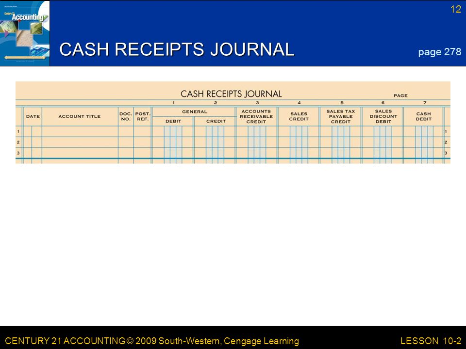 CENTURY 21 ACCOUNTING © 2009 South-Western, Cengage Learning 12 LESSON 10-2 CASH RECEIPTS JOURNAL page 278