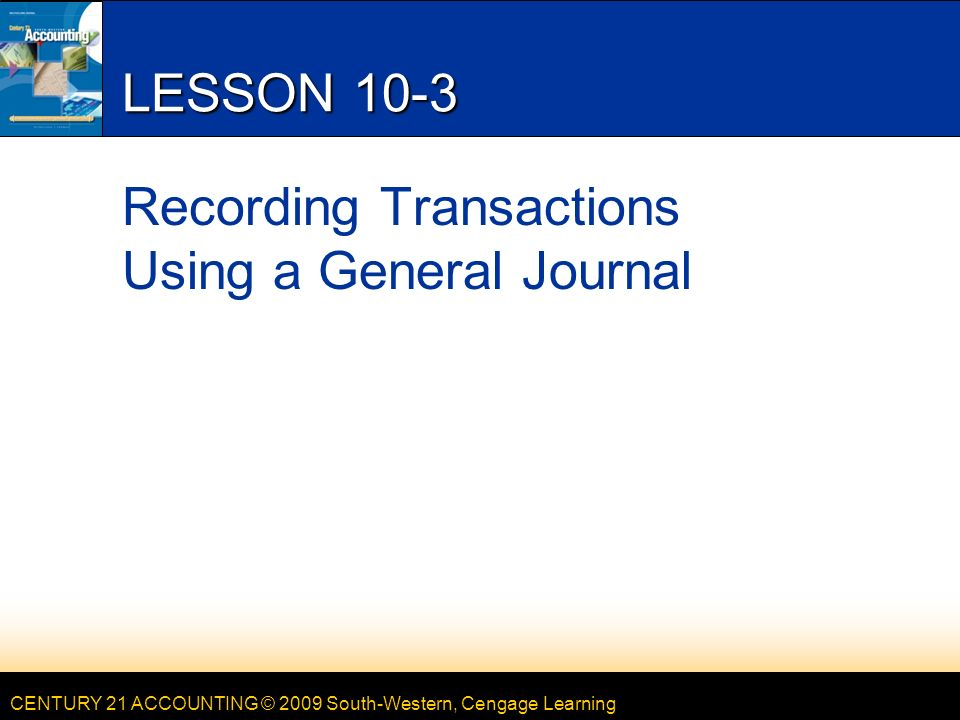 CENTURY 21 ACCOUNTING © 2009 South-Western, Cengage Learning LESSON 10-3 Recording Transactions Using a General Journal