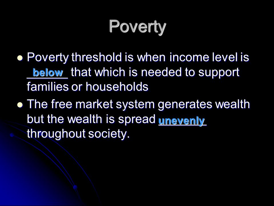 Poverty Poverty threshold is when income level is ______ that which is needed to support families or households Poverty threshold is when income level is ______ that which is needed to support families or households The free market system generates wealth but the wealth is spread _______ throughout society.