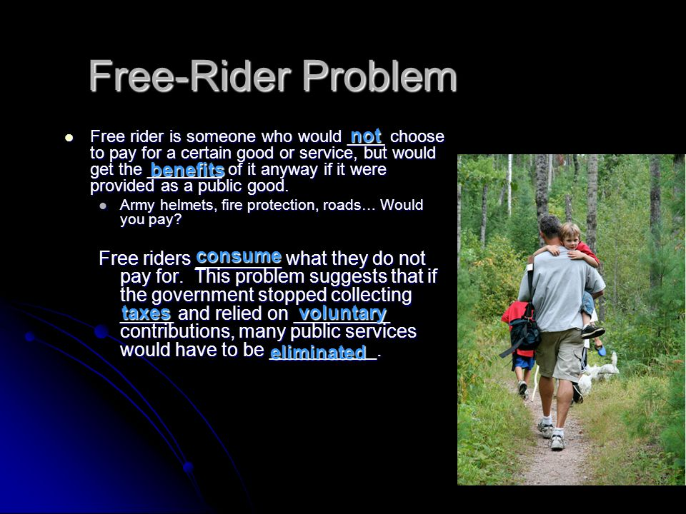 Free-Rider Problem Free rider is someone who would ____ choose to pay for a certain good or service, but would get the ________ of it anyway if it were provided as a public good.