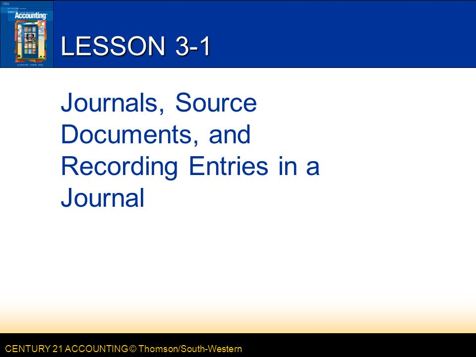 CENTURY 21 ACCOUNTING © Thomson/South-Western LESSON 3-1 Journals, Source Documents, and Recording Entries in a Journal