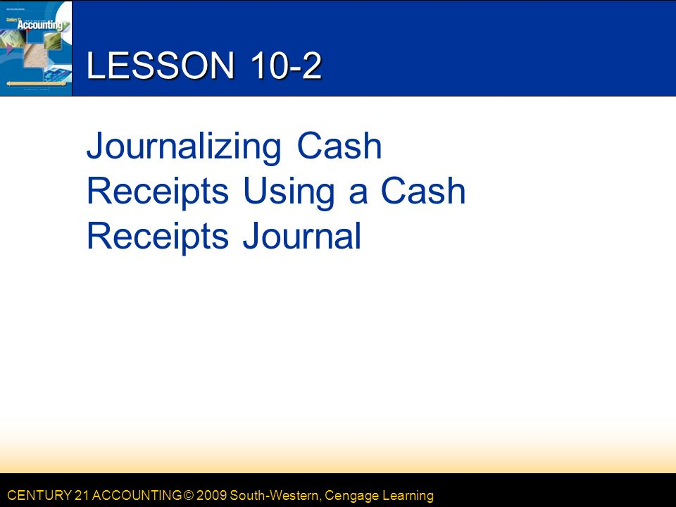 CENTURY 21 ACCOUNTING © 2009 South-Western, Cengage Learning LESSON 10-2 Journalizing Cash Receipts Using a Cash Receipts Journal