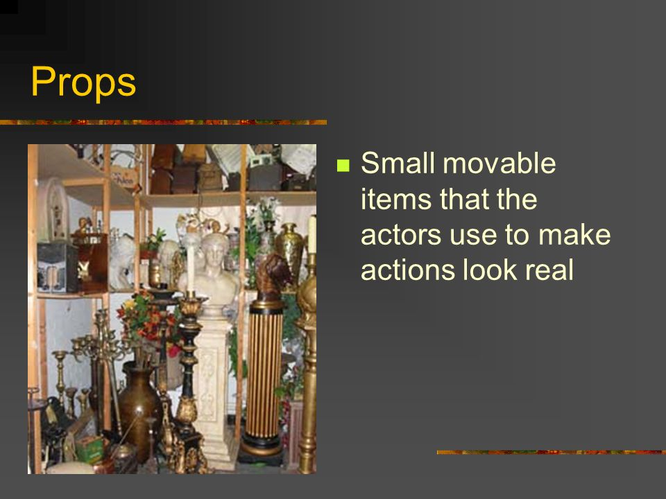 Props Small movable items that the actors use to make actions look real