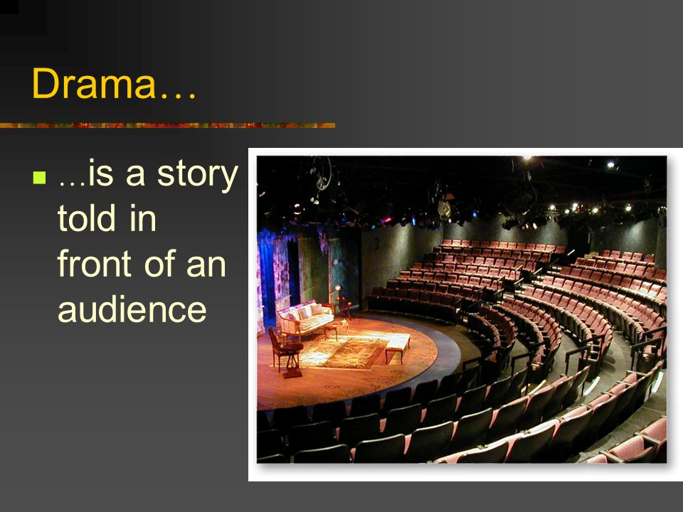 Drama … … is a story told in front of an audience