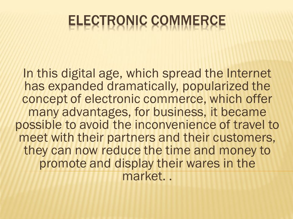 In this digital age, which spread the Internet has expanded dramatically, popularized the concept of electronic commerce, which offer many advantages, for business, it became possible to avoid the inconvenience of travel to meet with their partners and their customers, they can now reduce the time and money to promote and display their wares in the market..