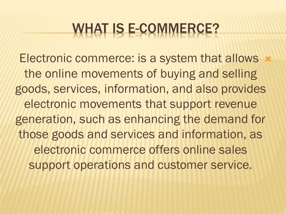  Electronic commerce: is a system that allows the online movements of buying and selling goods, services, information, and also provides electronic movements that support revenue generation, such as enhancing the demand for those goods and services and information, as electronic commerce offers online sales support operations and customer service.