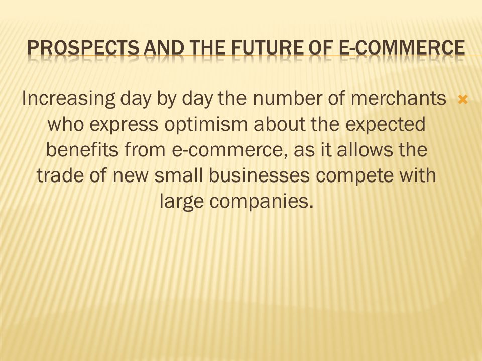  Increasing day by day the number of merchants who express optimism about the expected benefits from e-commerce, as it allows the trade of new small businesses compete with large companies.