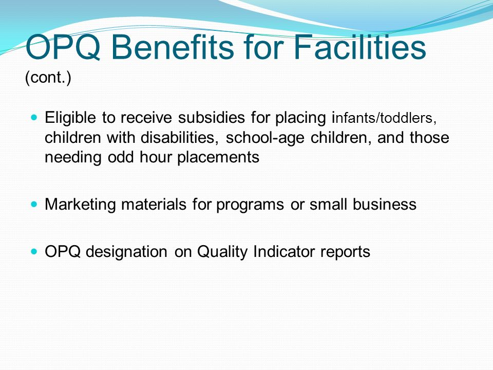 OPQ Benefits for Facilities (cont.) Eligible to receive subsidies for placing i nfants/toddlers, children with disabilities, school-age children, and those needing odd hour placements Marketing materials for programs or small business OPQ designation on Quality Indicator reports