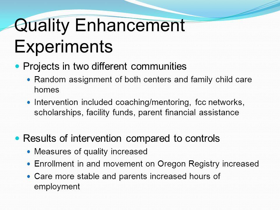 Quality Enhancement Experiments Projects in two different communities Random assignment of both centers and family child care homes Intervention included coaching/mentoring, fcc networks, scholarships, facility funds, parent financial assistance Results of intervention compared to controls Measures of quality increased Enrollment in and movement on Oregon Registry increased Care more stable and parents increased hours of employment