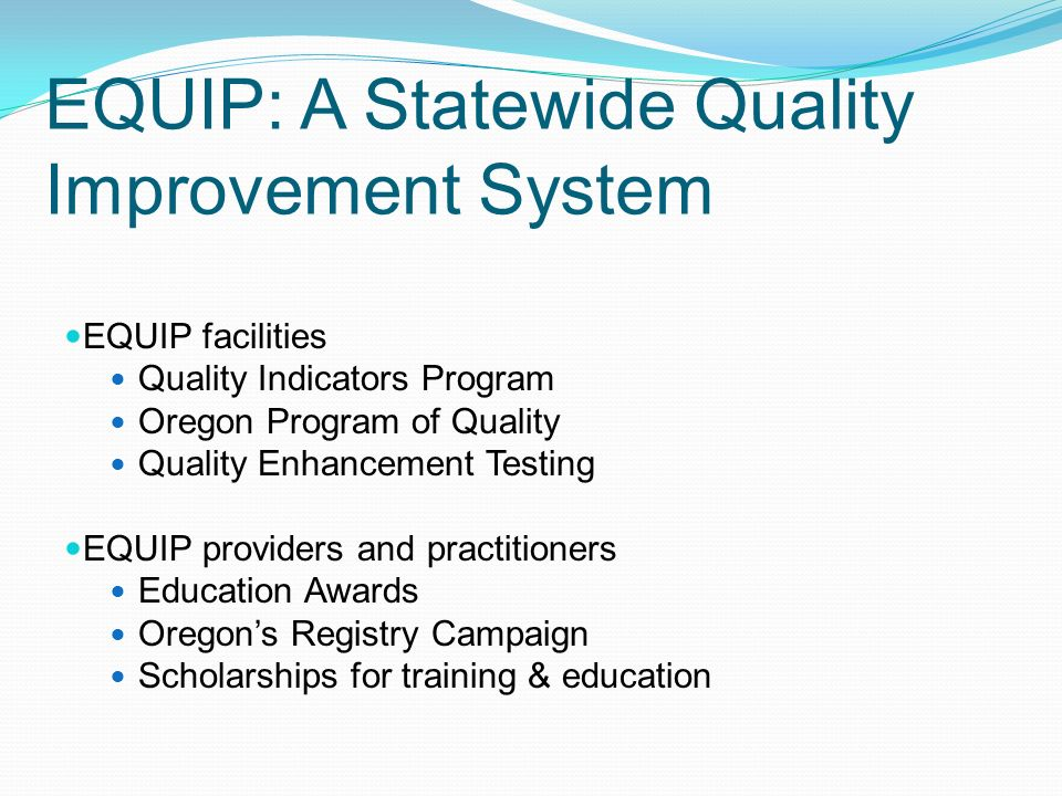 EQUIP: A Statewide Quality Improvement System EQUIP facilities Quality Indicators Program Oregon Program of Quality Quality Enhancement Testing EQUIP providers and practitioners Education Awards Oregon's Registry Campaign Scholarships for training & education