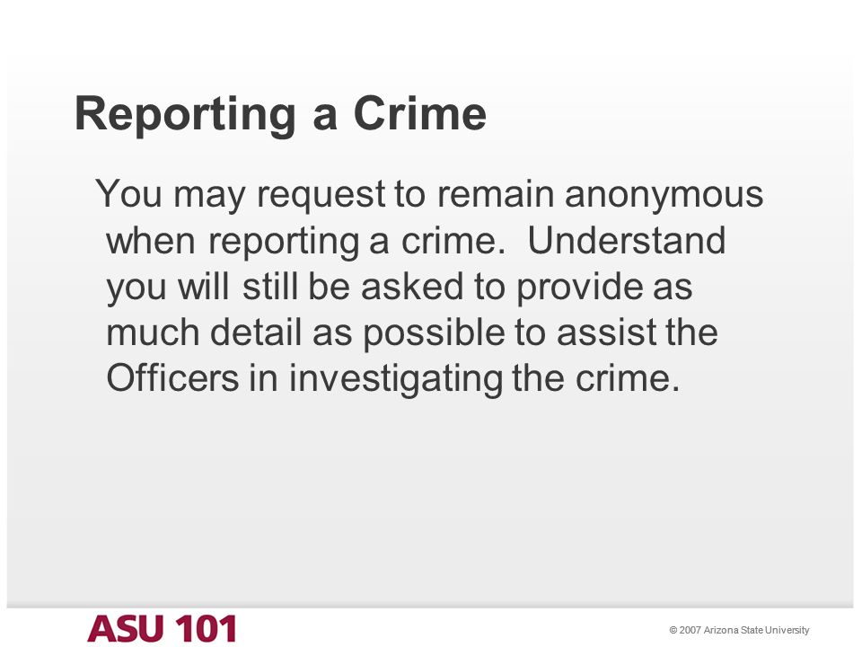 © 2007 Arizona State University Reporting a Crime You may request to remain anonymous when reporting a crime.