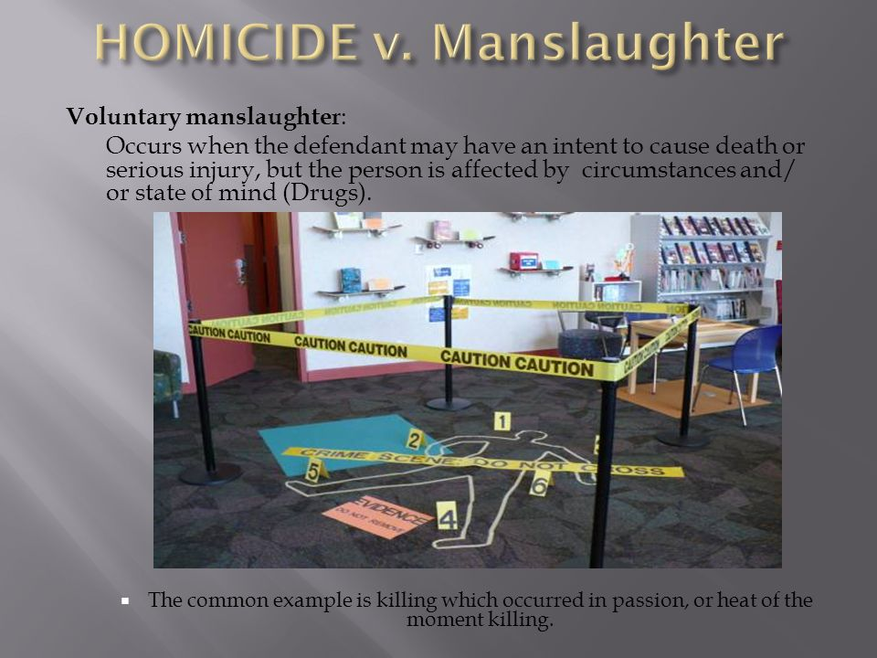 Voluntary manslaughter : Occurs when the defendant may have an intent to cause death or serious injury, but the person is affected by circumstances and/ or state of mind (Drugs).