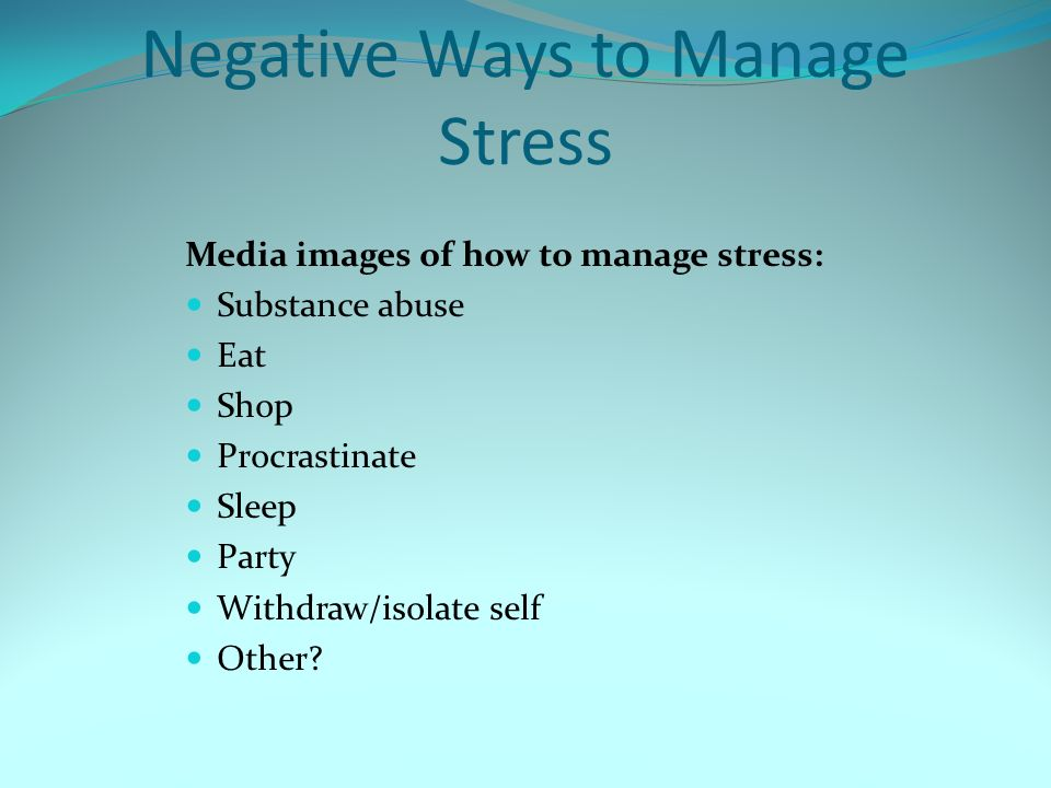 Negative Ways to Manage Stress Media images of how to manage stress: Substance abuse Eat Shop Procrastinate Sleep Party Withdraw/isolate self Other?