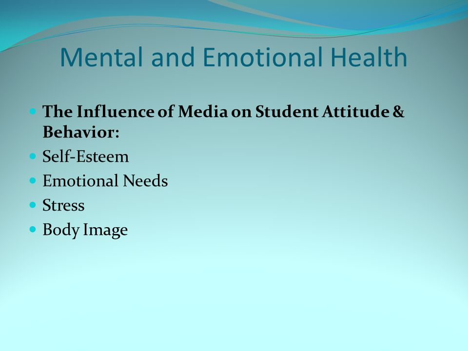 Mental and Emotional Health The Influence of Media on Student Attitude & Behavior: Self-Esteem Emotional Needs Stress Body Image