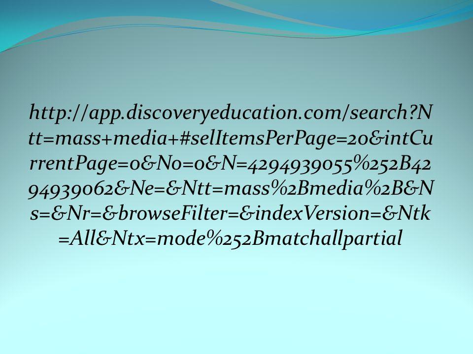 http://app.discoveryeducation.com/search?N tt=mass+media+#selItemsPerPage=20&intCu rrentPage=0&No=0&N=4294939055%252B42 94939062&Ne=&Ntt=mass%2Bmedia%2B&N s=&Nr=&browseFilter=&indexVersion=&Ntk =All&Ntx=mode%252Bmatchallpartial