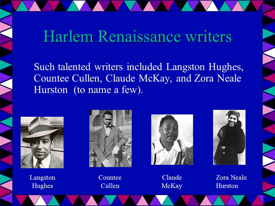 Harlem Renaissance writers Such talented writers included Langston Hughes, Countee Cullen, Claude McKay, and Zora Neale Hurston (to name a few).