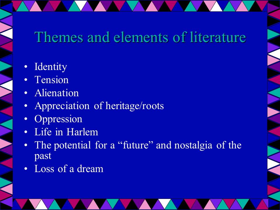 Themes and elements of literature Identity Tension Alienation Appreciation of heritage/roots Oppression Life in Harlem The potential for a future and nostalgia of the past Loss of a dream