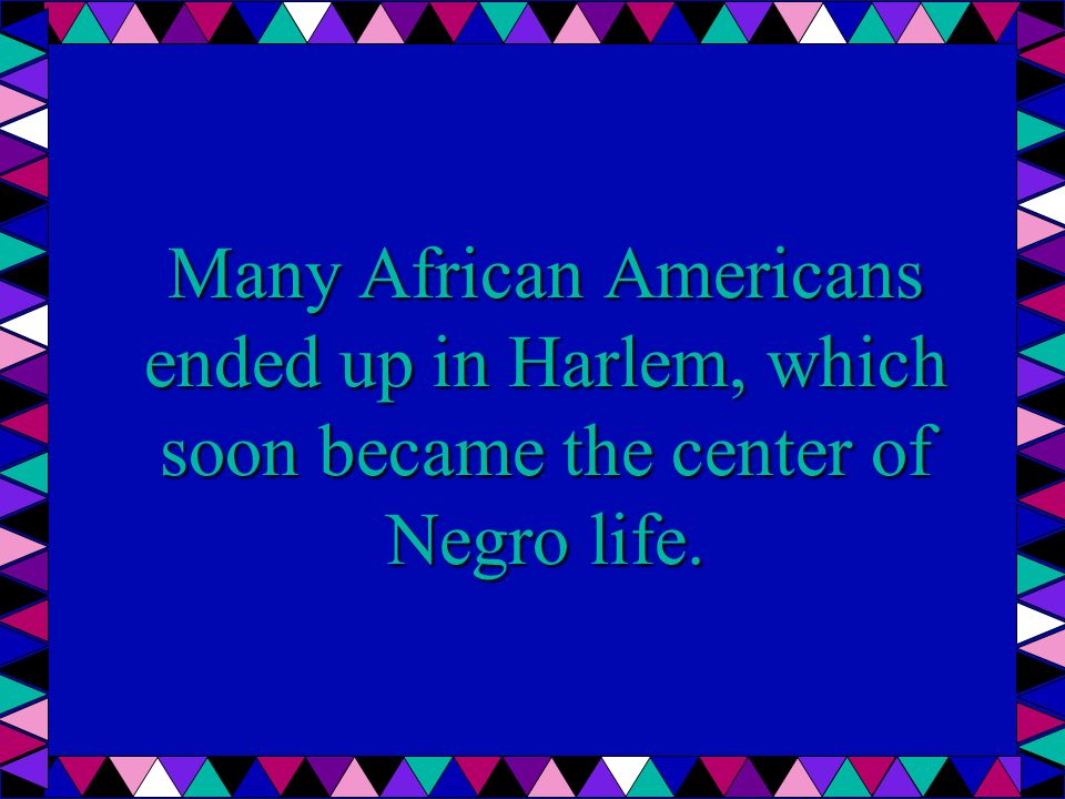 Many African Americans ended up in Harlem, which soon became the center of Negro life.