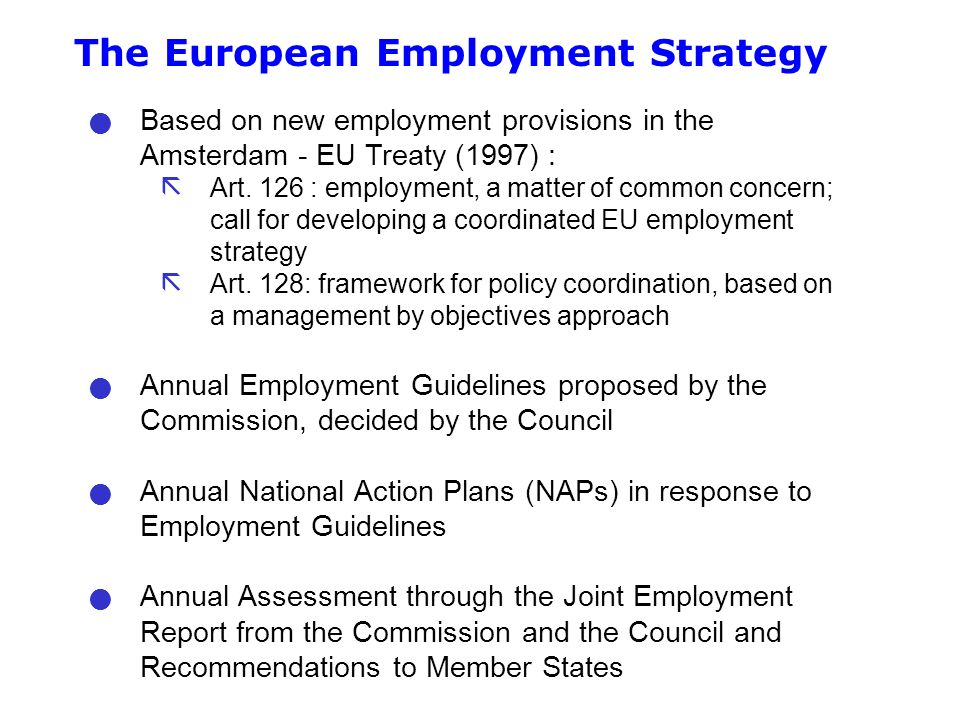 The European Employment Strategy Based on new employment provisions in the Amsterdam - EU Treaty (1997) : ã Art.