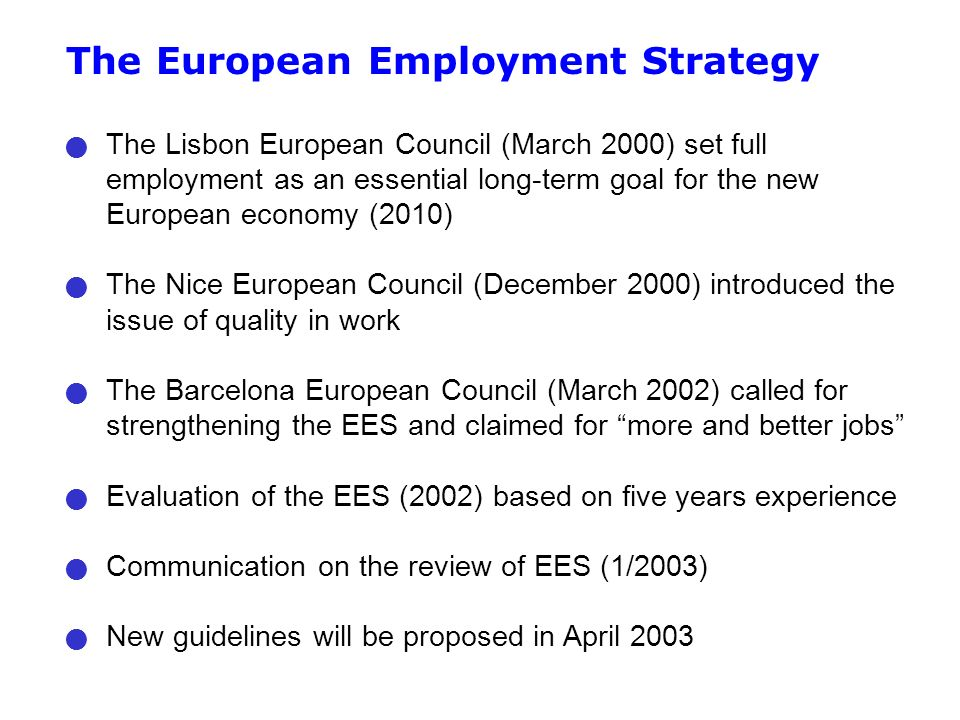 The European Employment Strategy The Lisbon European Council (March 2000) set full employment as an essential long-term goal for the new European economy (2010) The Nice European Council (December 2000) introduced the issue of quality in work The Barcelona European Council (March 2002) called for strengthening the EES and claimed for more and better jobs Evaluation of the EES (2002) based on five years experience Communication on the review of EES (1/2003) New guidelines will be proposed in April 2003