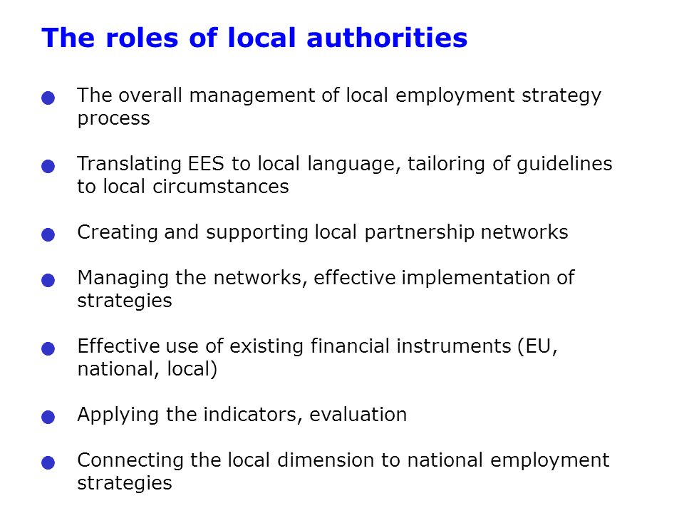 The roles of local authorities The overall management of local employment strategy process Translating EES to local language, tailoring of guidelines to local circumstances Creating and supporting local partnership networks Managing the networks, effective implementation of strategies Effective use of existing financial instruments (EU, national, local) Applying the indicators, evaluation Connecting the local dimension to national employment strategies