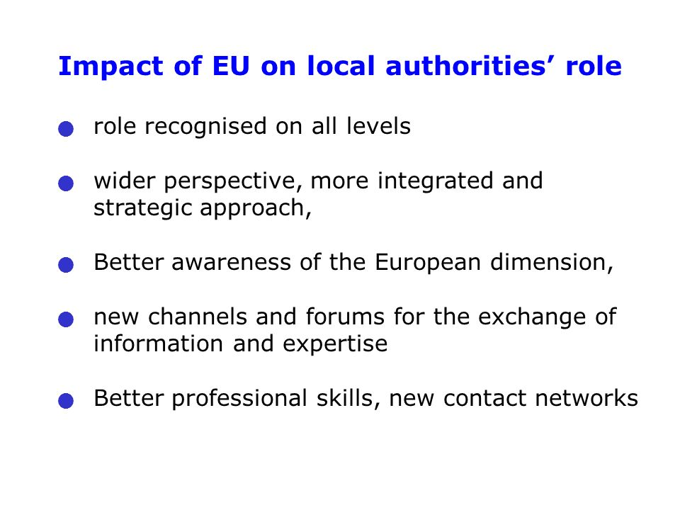 Impact of EU on local authorities' role role recognised on all levels wider perspective, more integrated and strategic approach, Better awareness of the European dimension, new channels and forums for the exchange of information and expertise Better professional skills, new contact networks