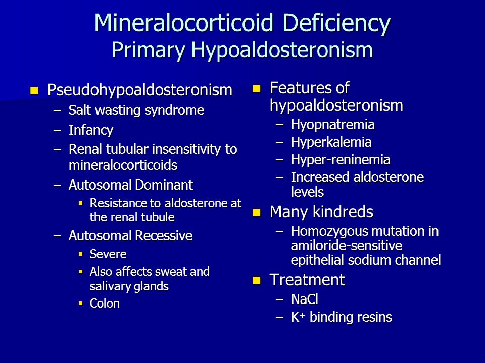 Mineralocorticoid Deficiency Primary Hypoaldosteronism Pseudohypoaldosteronism Pseudohypoaldosteronism –Salt wasting syndrome –Infancy –Renal tubular insensitivity to mineralocorticoids –Autosomal Dominant  Resistance to aldosterone at the renal tubule –Autosomal Recessive  Severe  Also affects sweat and salivary glands  Colon Features of hypoaldosteronism Features of hypoaldosteronism –Hyopnatremia –Hyperkalemia –Hyper-reninemia –Increased aldosterone levels Many kindreds Many kindreds –Homozygous mutation in amiloride-sensitive epithelial sodium channel Treatment Treatment –NaCl –K + binding resins