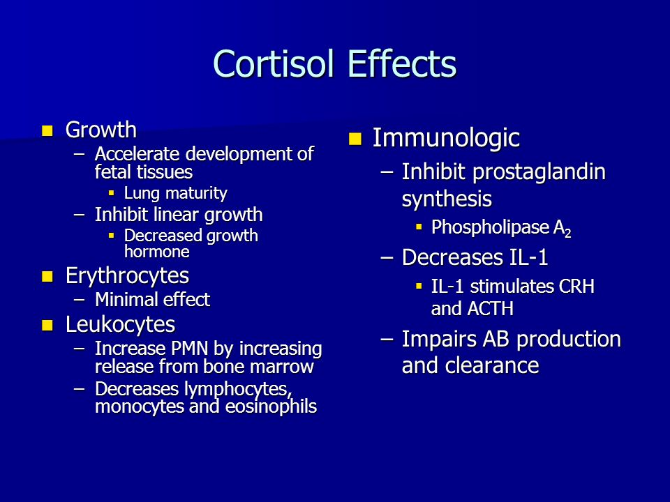 Cortisol Effects Growth Growth –Accelerate development of fetal tissues  Lung maturity –Inhibit linear growth  Decreased growth hormone Erythrocytes Erythrocytes –Minimal effect Leukocytes Leukocytes –Increase PMN by increasing release from bone marrow –Decreases lymphocytes, monocytes and eosinophils Immunologic Immunologic –Inhibit prostaglandin synthesis  Phospholipase A 2 –Decreases IL-1  IL-1 stimulates CRH and ACTH –Impairs AB production and clearance