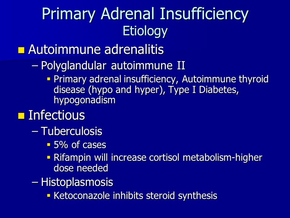 Primary Adrenal Insufficiency Etiology Autoimmune adrenalitis Autoimmune adrenalitis –Polyglandular autoimmune II  Primary adrenal insufficiency, Autoimmune thyroid disease (hypo and hyper), Type I Diabetes, hypogonadism Infectious Infectious –Tuberculosis  5% of cases  Rifampin will increase cortisol metabolism-higher dose needed –Histoplasmosis  Ketoconazole inhibits steroid synthesis