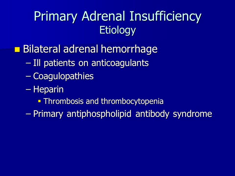 Primary Adrenal Insufficiency Etiology Bilateral adrenal hemorrhage Bilateral adrenal hemorrhage –Ill patients on anticoagulants –Coagulopathies –Heparin  Thrombosis and thrombocytopenia –Primary antiphospholipid antibody syndrome