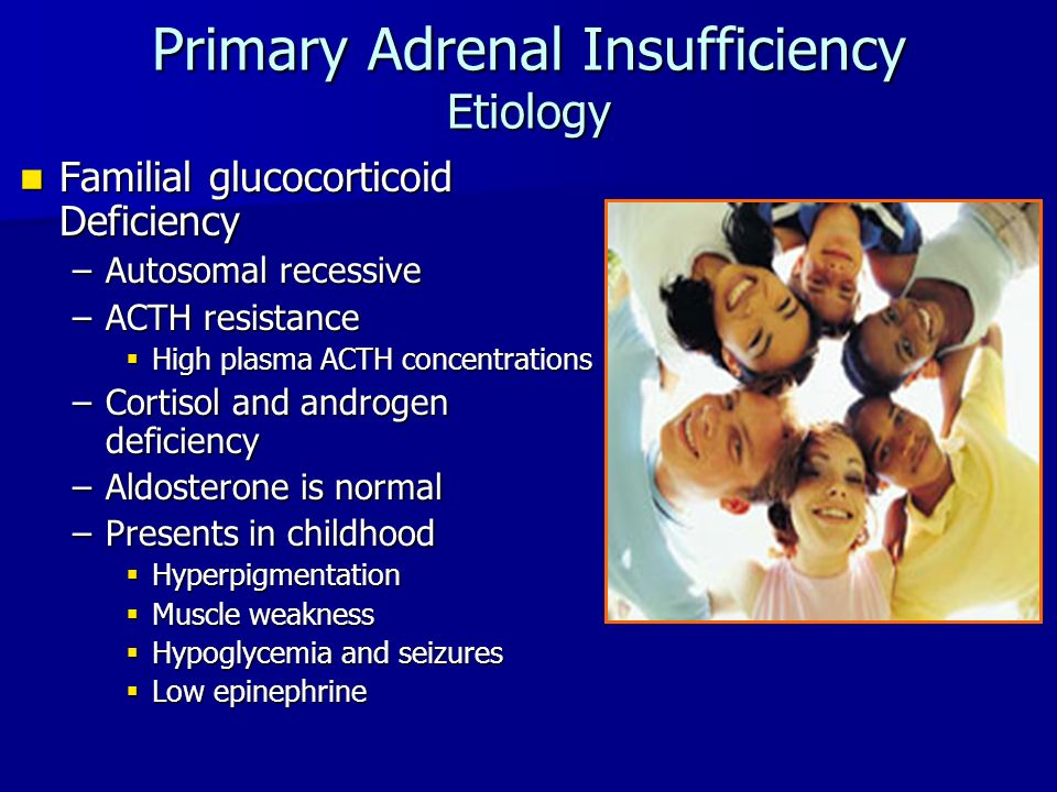 Primary Adrenal Insufficiency Etiology Familial glucocorticoid Deficiency Familial glucocorticoid Deficiency –Autosomal recessive –ACTH resistance  High plasma ACTH concentrations –Cortisol and androgen deficiency –Aldosterone is normal –Presents in childhood  Hyperpigmentation  Muscle weakness  Hypoglycemia and seizures  Low epinephrine