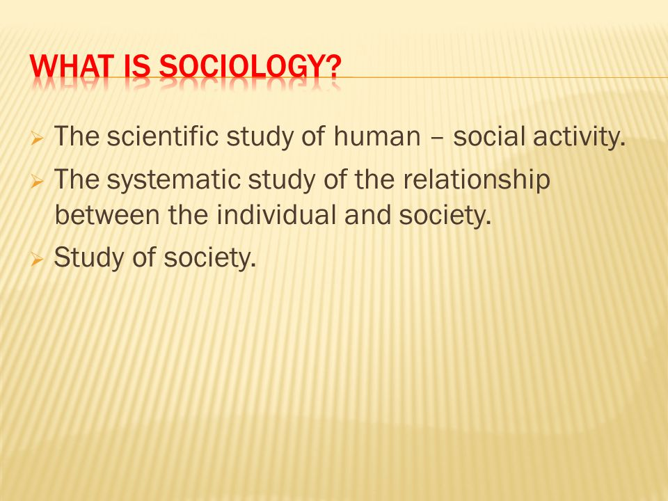  The scientific study of human – social activity.