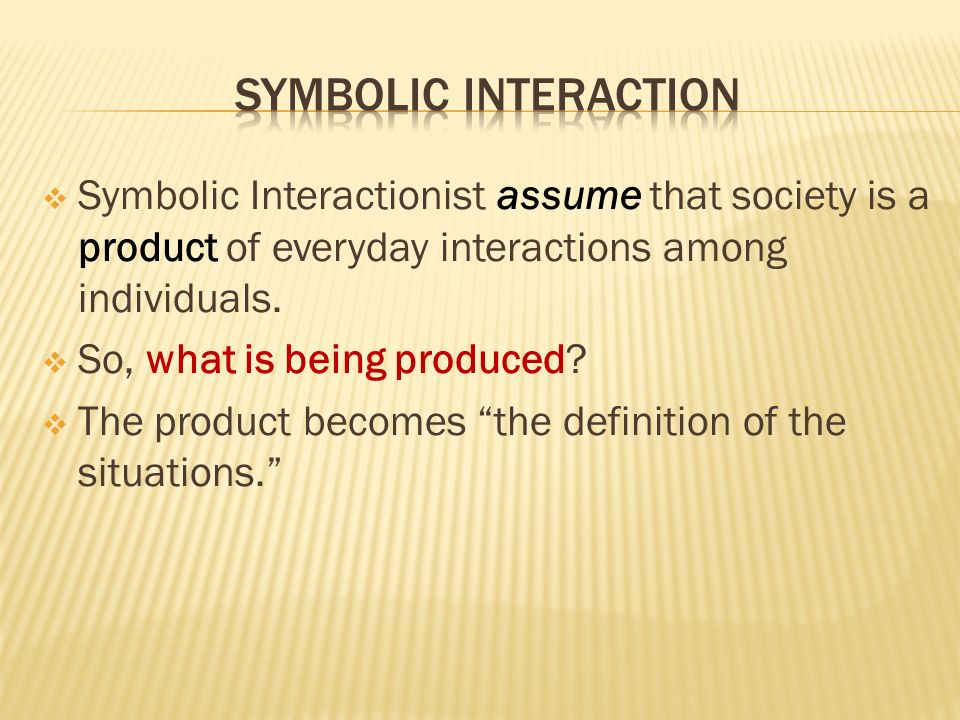  Symbolic Interactionist assume that society is a product of everyday interactions among individuals.
