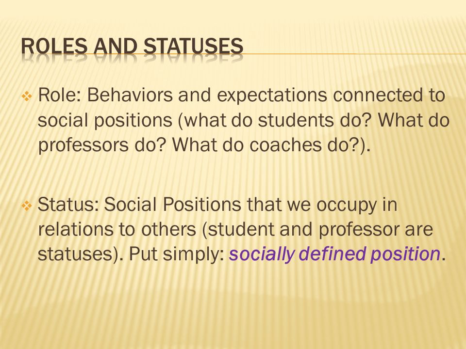  Role: Behaviors and expectations connected to social positions (what do students do.
