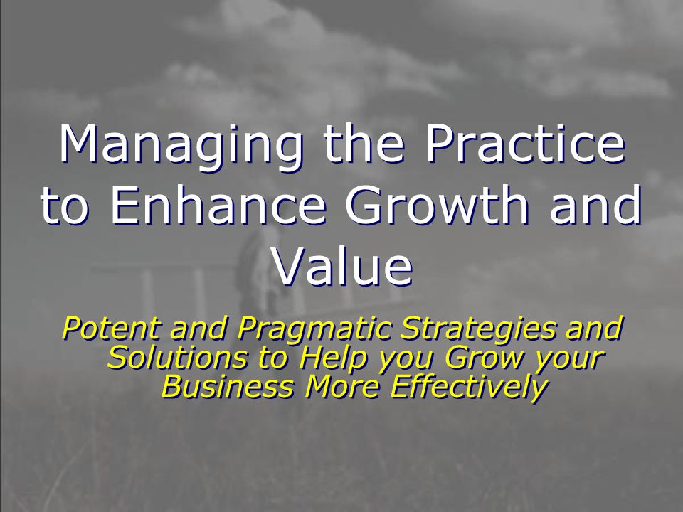 Managing the Practice to Enhance Growth and Value Potent and Pragmatic Strategies and Solutions to Help you Grow your Business More Effectively