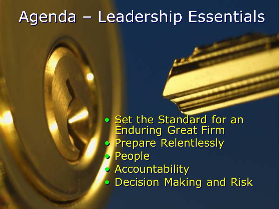 Agenda – Leadership Essentials Set the Standard for an Enduring Great Firm Prepare Relentlessly People Accountability Decision Making and Risk Set the Standard for an Enduring Great Firm Prepare Relentlessly People Accountability Decision Making and Risk