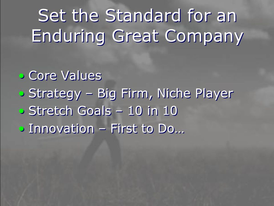 Set the Standard for an Enduring Great Company Core Values Strategy – Big Firm, Niche Player Stretch Goals – 10 in 10 Innovation – First to Do… Core Values Strategy – Big Firm, Niche Player Stretch Goals – 10 in 10 Innovation – First to Do…