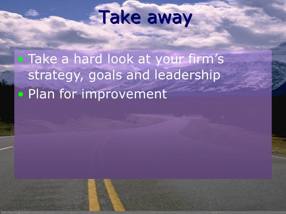 Take away Take a hard look at your firm's strategy, goals and leadership Plan for improvement