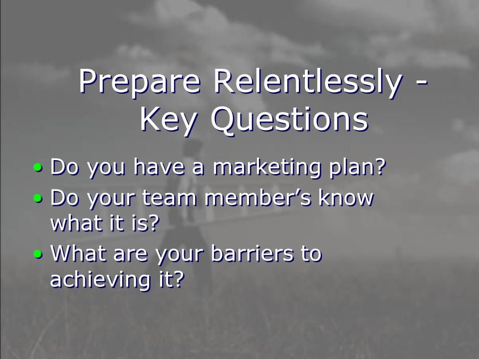 Prepare Relentlessly - Key Questions Do you have a marketing plan.