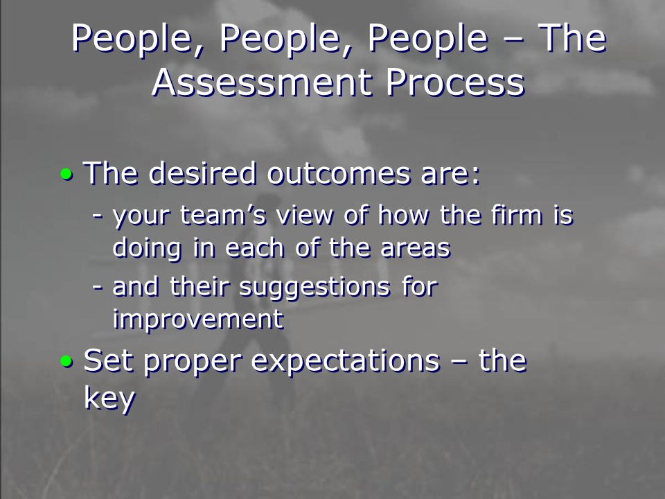 People, People, People – The Assessment Process The desired outcomes are: - your team's view of how the firm is doing in each of the areas - and their suggestions for improvement Set proper expectations – the key The desired outcomes are: - your team's view of how the firm is doing in each of the areas - and their suggestions for improvement Set proper expectations – the key